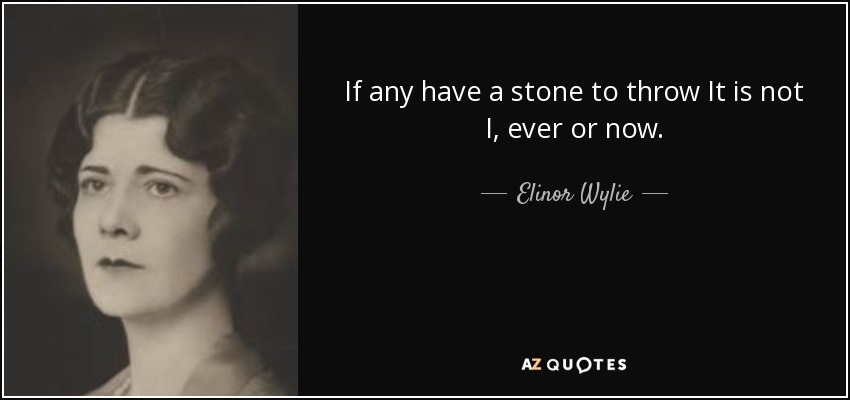 If any have a stone to throw It is not I, ever or now. - Elinor Wylie
