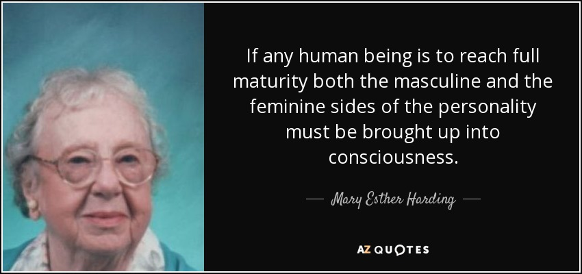 If any human being is to reach full maturity both the masculine and the feminine sides of the personality must be brought up into consciousness. - Mary Esther Harding