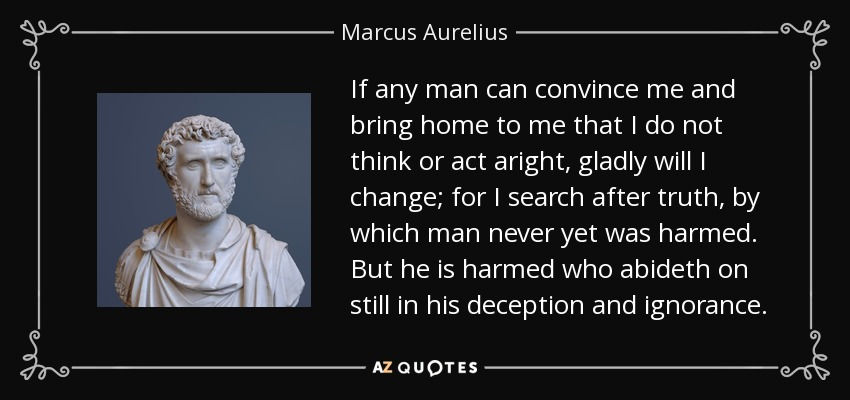 If any man can convince me and bring home to me that I do not think or act aright, gladly will I change; for I search after truth, by which man never yet was harmed. But he is harmed who abideth on still in his deception and ignorance. - Marcus Aurelius