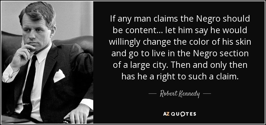 If any man claims the Negro should be content... let him say he would willingly change the color of his skin and go to live in the Negro section of a large city. Then and only then has he a right to such a claim. - Robert Kennedy