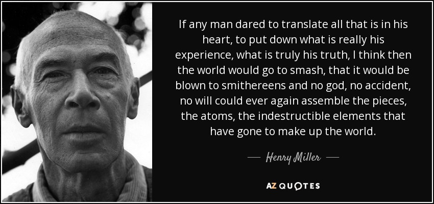 If any man dared to translate all that is in his heart, to put down what is really his experience, what is truly his truth, I think then the world would go to smash, that it would be blown to smithereens and no god, no accident, no will could ever again assemble the pieces, the atoms, the indestructible elements that have gone to make up the world. - Henry Miller