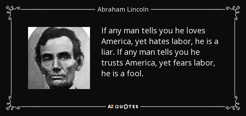 If any man tells you he loves America, yet hates labor, he is a liar. If any man tells you he trusts America, yet fears labor, he is a fool. - Abraham Lincoln