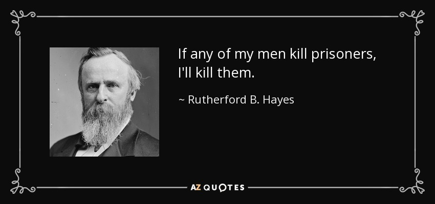 If any of my men kill prisoners, I'll kill them. - Rutherford B. Hayes