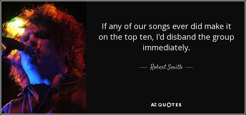 If any of our songs ever did make it on the top ten, I'd disband the group immediately. - Robert Smith