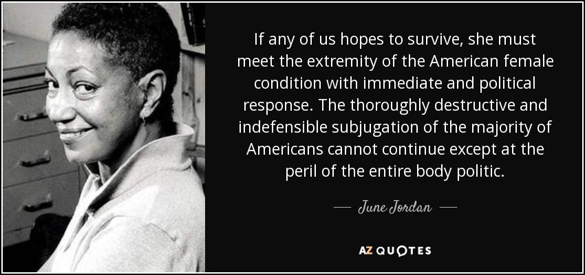 If any of us hopes to survive, she must meet the extremity of the American female condition with immediate and political response. The thoroughly destructive and indefensible subjugation of the majority of Americans cannot continue except at the peril of the entire body politic. - June Jordan