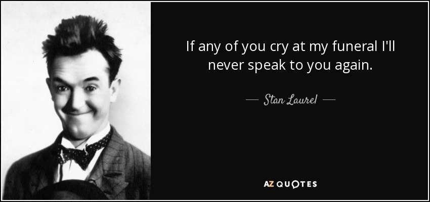 If any of you cry at my funeral I'll never speak to you again. - Stan Laurel