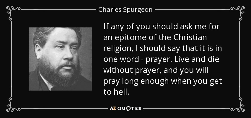 If any of you should ask me for an epitome of the Christian religion, I should say that it is in one word - prayer. Live and die without prayer, and you will pray long enough when you get to hell. - Charles Spurgeon