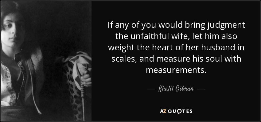If any of you would bring judgment the unfaithful wife, let him also weight the heart of her husband in scales, and measure his soul with measurements. - Khalil Gibran