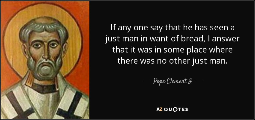 If any one say that he has seen a just man in want of bread, I answer that it was in some place where there was no other just man. - Pope Clement I