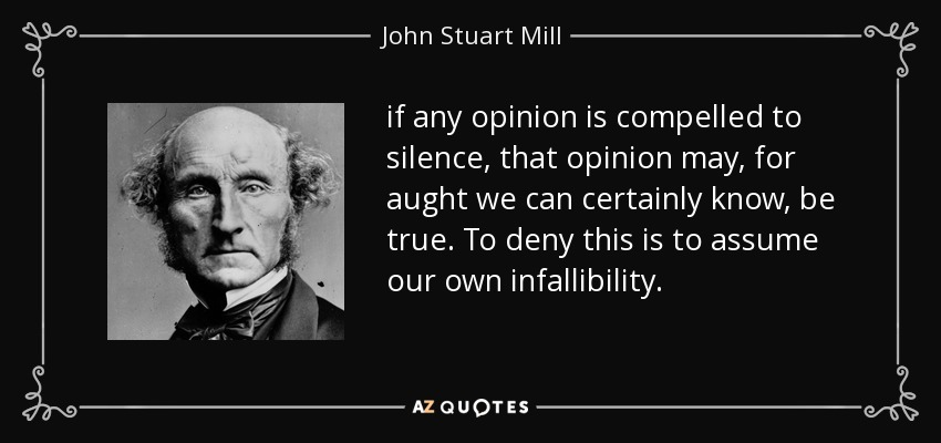 if any opinion is compelled to silence, that opinion may, for aught we can certainly know, be true. To deny this is to assume our own infallibility. - John Stuart Mill