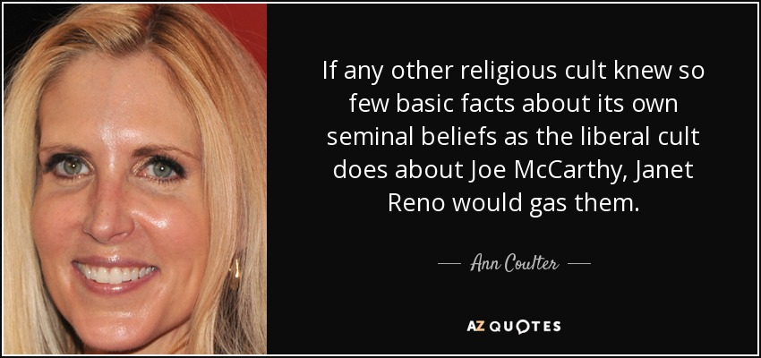 If any other religious cult knew so few basic facts about its own seminal beliefs as the liberal cult does about Joe McCarthy, Janet Reno would gas them. - Ann Coulter