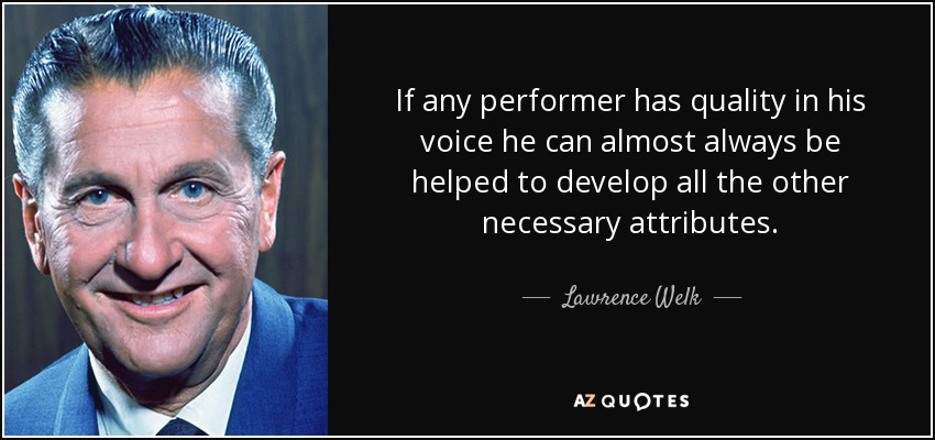 If any performer has quality in his voice he can almost always be helped to develop all the other necessary attributes. - Lawrence Welk