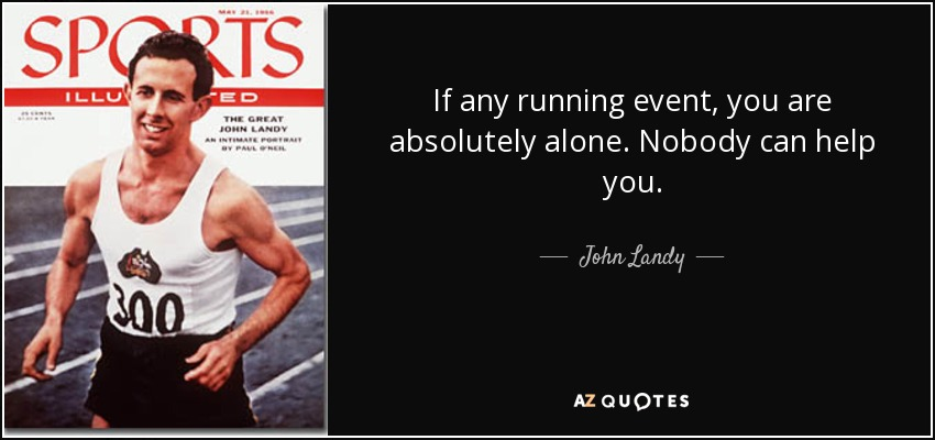 If any running event, you are absolutely alone. Nobody can help you. - John Landy