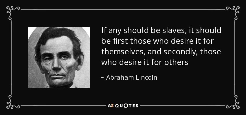 If any should be slaves, it should be first those who desire it for themselves, and secondly, those who desire it for others - Abraham Lincoln