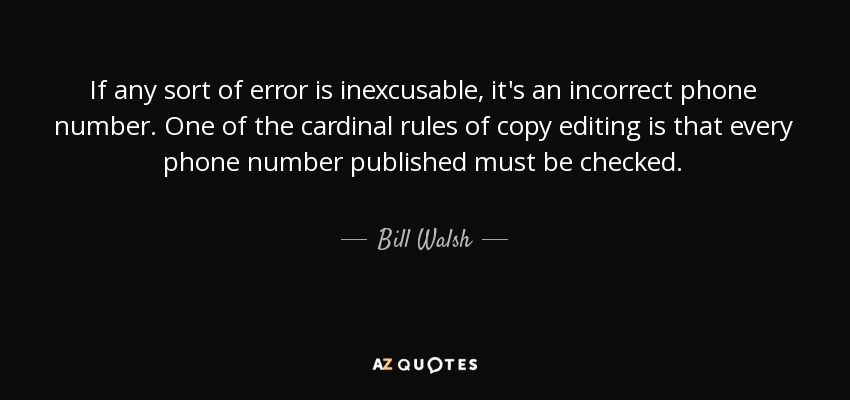 If any sort of error is inexcusable, it's an incorrect phone number. One of the cardinal rules of copy editing is that every phone number published must be checked. - Bill Walsh