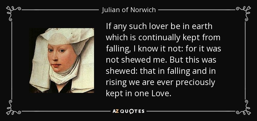 If any such lover be in earth which is continually kept from falling, I know it not: for it was not shewed me. But this was shewed: that in falling and in rising we are ever preciously kept in one Love. - Julian of Norwich