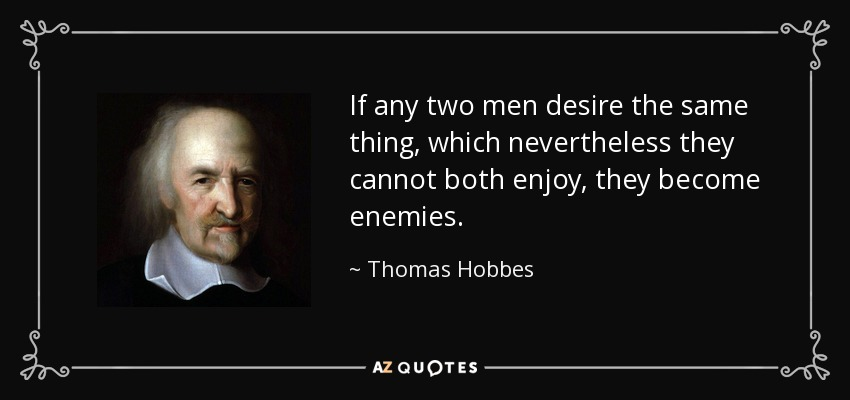 If any two men desire the same thing, which nevertheless they cannot both enjoy, they become enemies. - Thomas Hobbes