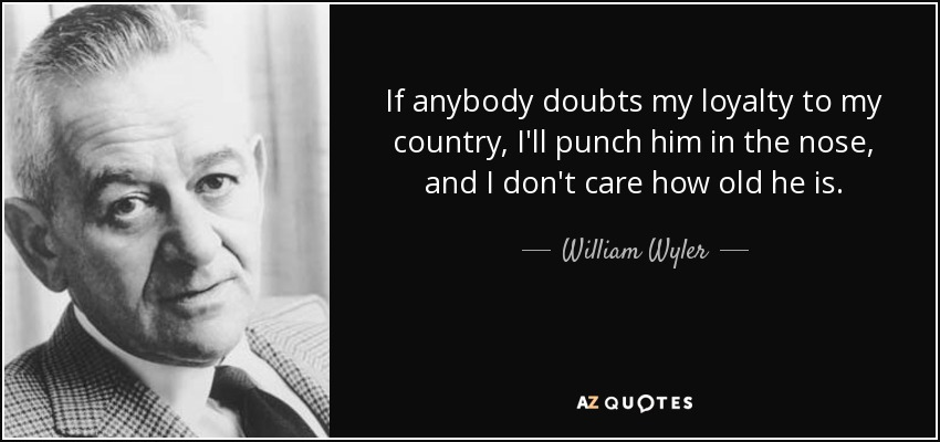 If anybody doubts my loyalty to my country, I'll punch him in the nose, and I don't care how old he is. - William Wyler