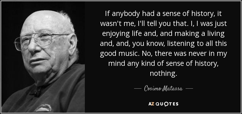 If anybody had a sense of history, it wasn't me, I'll tell you that. I, I was just enjoying life and, and making a living and, and, you know, listening to all this good music. No, there was never in my mind any kind of sense of history, nothing. - Cosimo Matassa