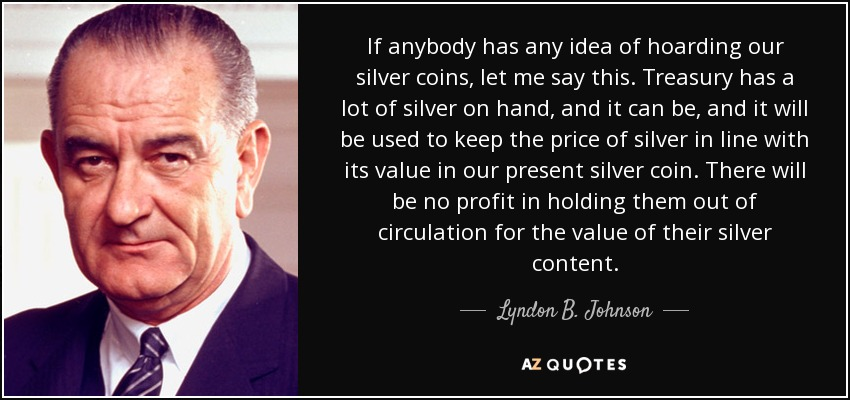 If anybody has any idea of hoarding our silver coins, let me say this. Treasury has a lot of silver on hand, and it can be, and it will be used to keep the price of silver in line with its value in our present silver coin. There will be no profit in holding them out of circulation for the value of their silver content. - Lyndon B. Johnson