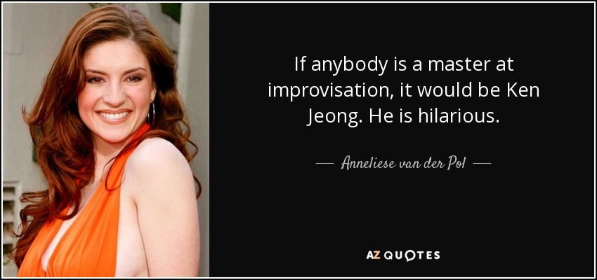 If anybody is a master at improvisation, it would be Ken Jeong. He is hilarious. - Anneliese van der Pol