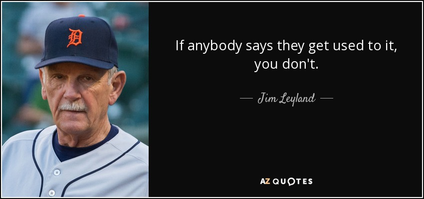 If anybody says they get used to it, you don't. - Jim Leyland