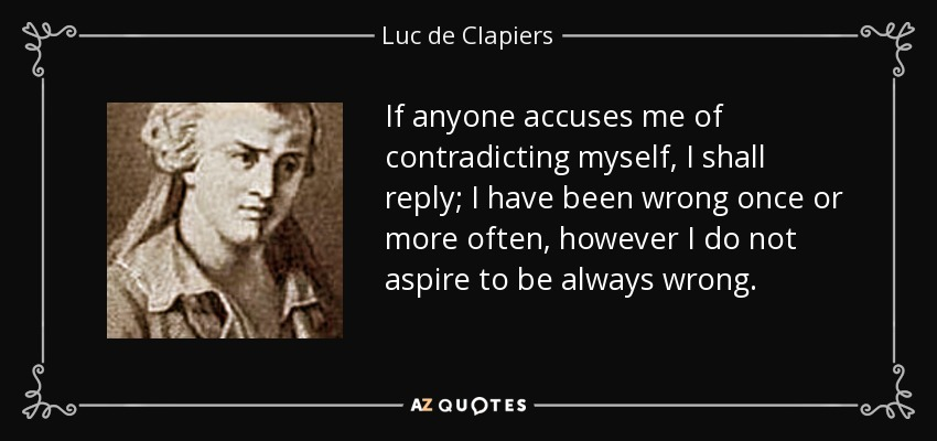 If anyone accuses me of contradicting myself, I shall reply; I have been wrong once or more often, however I do not aspire to be always wrong. - Luc de Clapiers