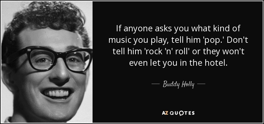 If anyone asks you what kind of music you play, tell him 'pop.' Don't tell him 'rock 'n' roll' or they won't even let you in the hotel. - Buddy Holly