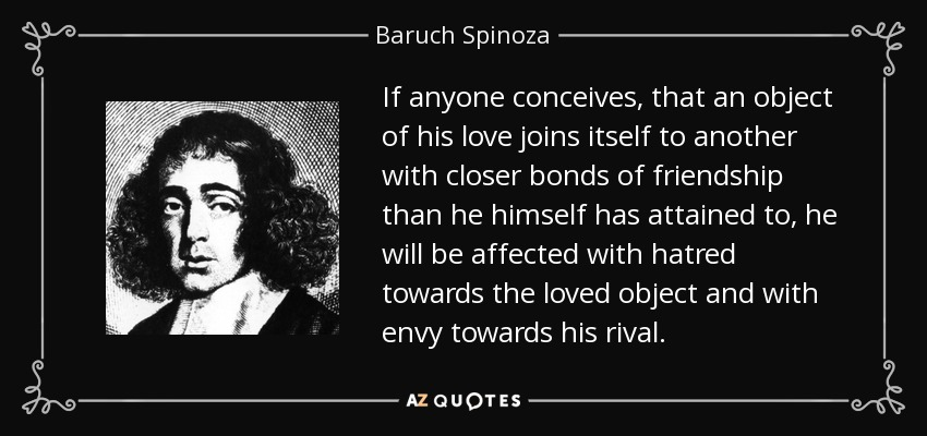 If anyone conceives, that an object of his love joins itself to another with closer bonds of friendship than he himself has attained to, he will be affected with hatred towards the loved object and with envy towards his rival. - Baruch Spinoza