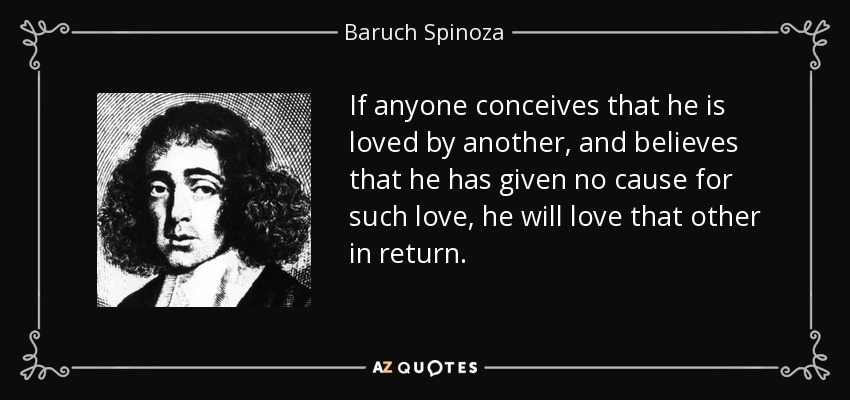 If anyone conceives that he is loved by another, and believes that he has given no cause for such love, he will love that other in return. - Baruch Spinoza