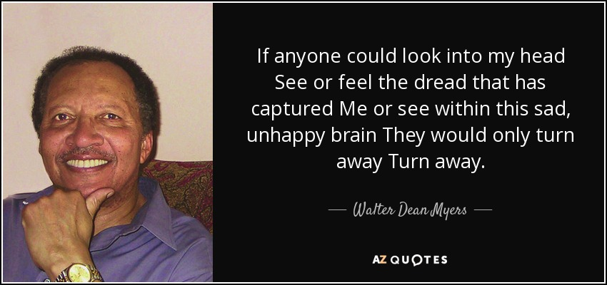 If anyone could look into my head See or feel the dread that has captured Me or see within this sad, unhappy brain They would only turn away Turn away. - Walter Dean Myers