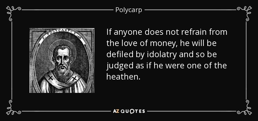 If anyone does not refrain from the love of money, he will be defiled by idolatry and so be judged as if he were one of the heathen. - Polycarp
