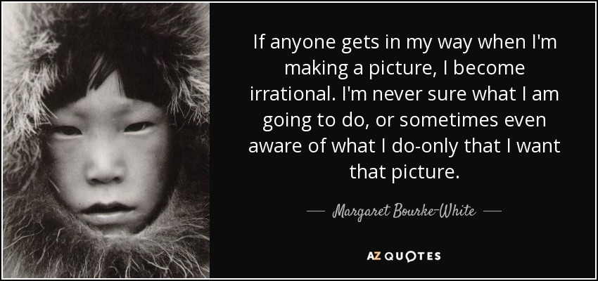 If anyone gets in my way when I'm making a picture, I become irrational. I'm never sure what I am going to do, or sometimes even aware of what I do-only that I want that picture. - Margaret Bourke-White
