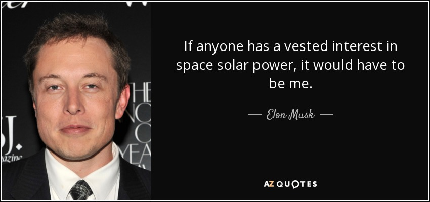 If anyone has a vested interest in space solar power, it would have to be me. - Elon Musk