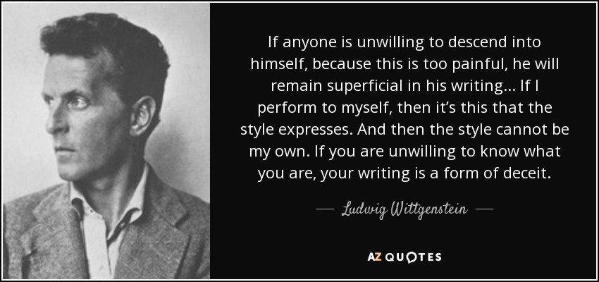 If anyone is unwilling to descend into himself, because this is too painful, he will remain superficial in his writing. . . If I perform to myself, then it's this that the style expresses. And then the style cannot be my own. If you are unwilling to know what you are, your writing is a form of deceit. - Ludwig Wittgenstein
