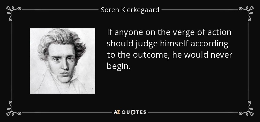If anyone on the verge of action should judge himself according to the outcome, he would never begin. - Soren Kierkegaard