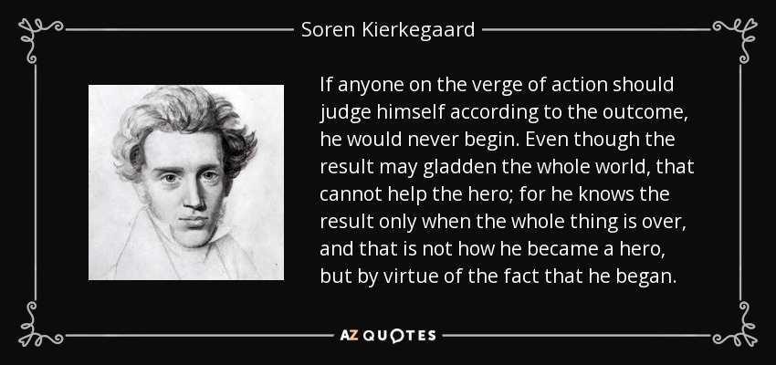 If anyone on the verge of action should judge himself according to the outcome, he would never begin. Even though the result may gladden the whole world, that cannot help the hero; for he knows the result only when the whole thing is over, and that is not how he became a hero, but by virtue of the fact that he began. - Soren Kierkegaard