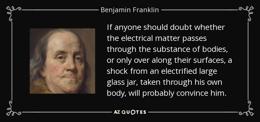 If anyone should doubt whether the electrical matter passes through the substance of bodies, or only over along their surfaces, a shock from an electrified large glass jar, taken through his own body, will probably convince him. - Benjamin Franklin