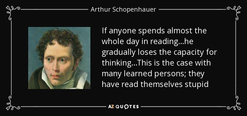 If anyone spends almost the whole day in reading...he gradually loses the capacity for thinking...This is the case with many learned persons; they have read themselves stupid - Arthur Schopenhauer