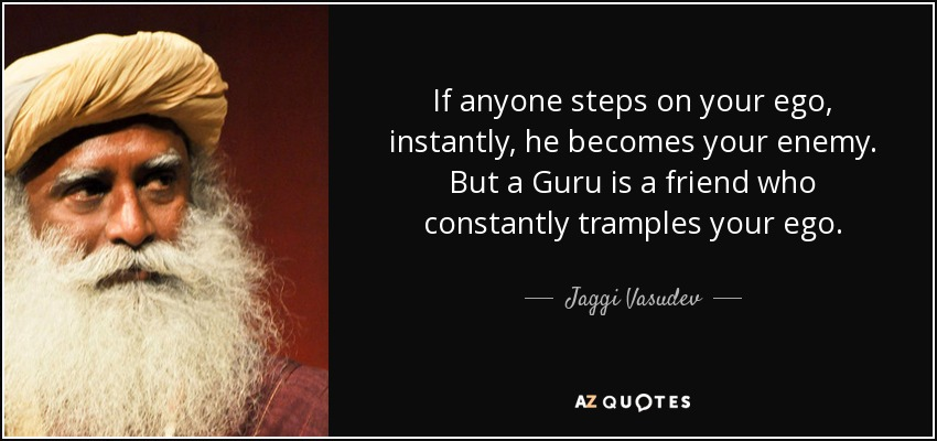 If anyone steps on your ego, instantly, he becomes your enemy. But a Guru is a friend who constantly tramples your ego. - Jaggi Vasudev