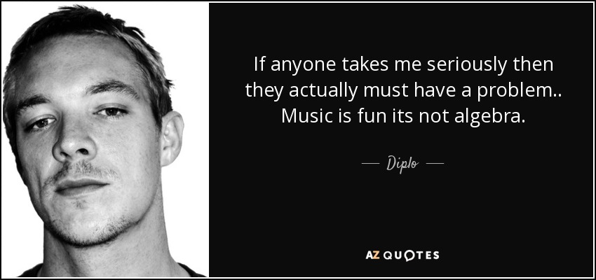 If anyone takes me seriously then they actually must have a problem .. Music is fun its not algebra. - Diplo