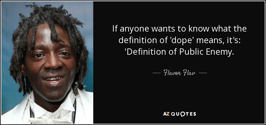 If anyone wants to know what the definition of 'dope' means, it's: 'Definition of Public Enemy. - Flavor Flav