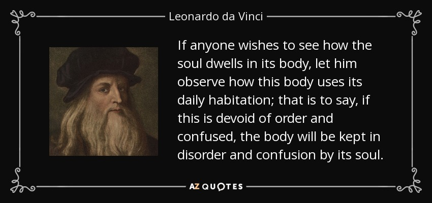 If anyone wishes to see how the soul dwells in its body, let him observe how this body uses its daily habitation; that is to say, if this is devoid of order and confused, the body will be kept in disorder and confusion by its soul. - Leonardo da Vinci