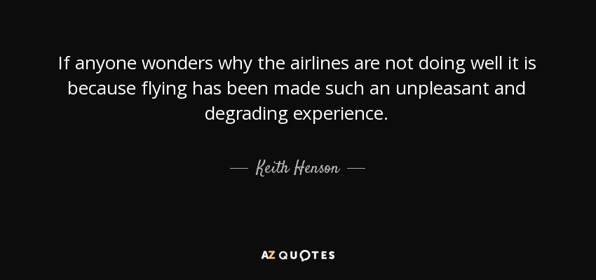 If anyone wonders why the airlines are not doing well it is because flying has been made such an unpleasant and degrading experience. - Keith Henson