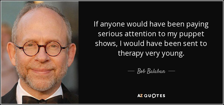 If anyone would have been paying serious attention to my puppet shows, I would have been sent to therapy very young. - Bob Balaban