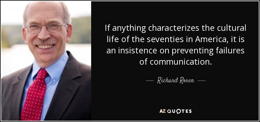 If anything characterizes the cultural life of the seventies in America, it is an insistence on preventing failures of communication. - Richard Rosen