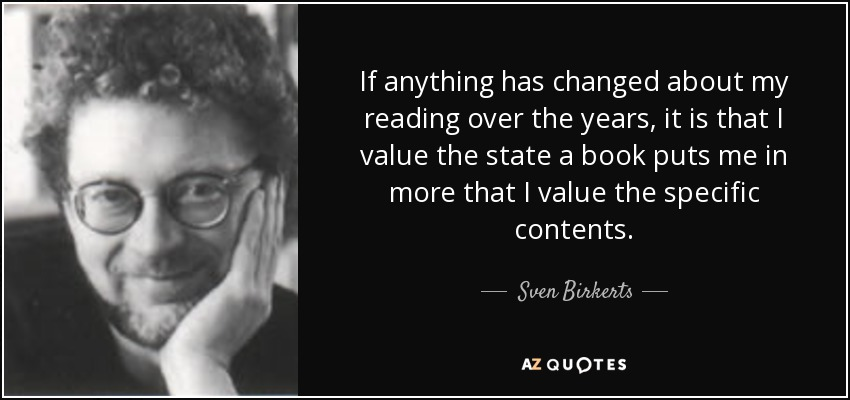 If anything has changed about my reading over the years, it is that I value the state a book puts me in more that I value the specific contents. - Sven Birkerts