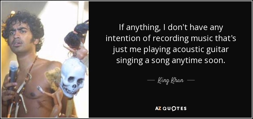 If anything, I don't have any intention of recording music that's just me playing acoustic guitar singing a song anytime soon. - King Khan