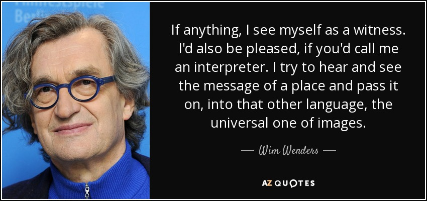 If anything, I see myself as a witness. I'd also be pleased, if you'd call me an interpreter. I try to hear and see the message of a place and pass it on, into that other language, the universal one of images. - Wim Wenders