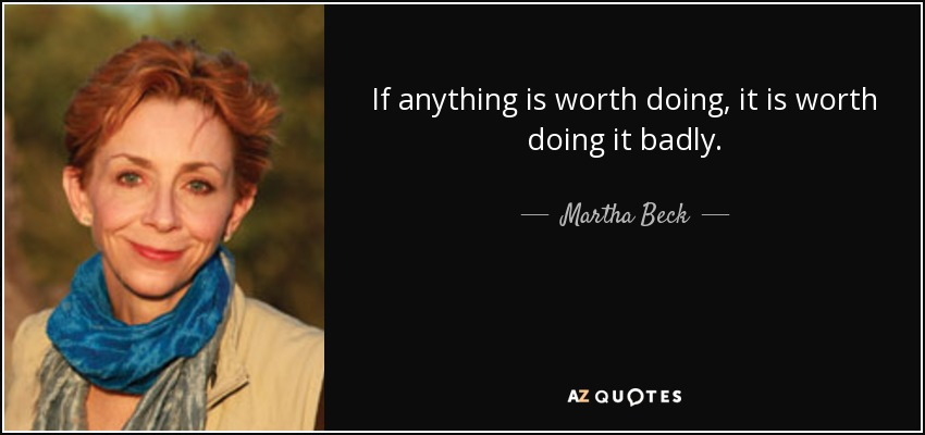 If anything is worth doing, it is worth doing it badly. - Martha Beck